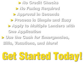 No Faxing Required, Approval in Seconds, Process is Simple and Easy, Apply to Multiple Lenders with One Application, Use the Cash for Emergencies, Bills, Vacations, and More!